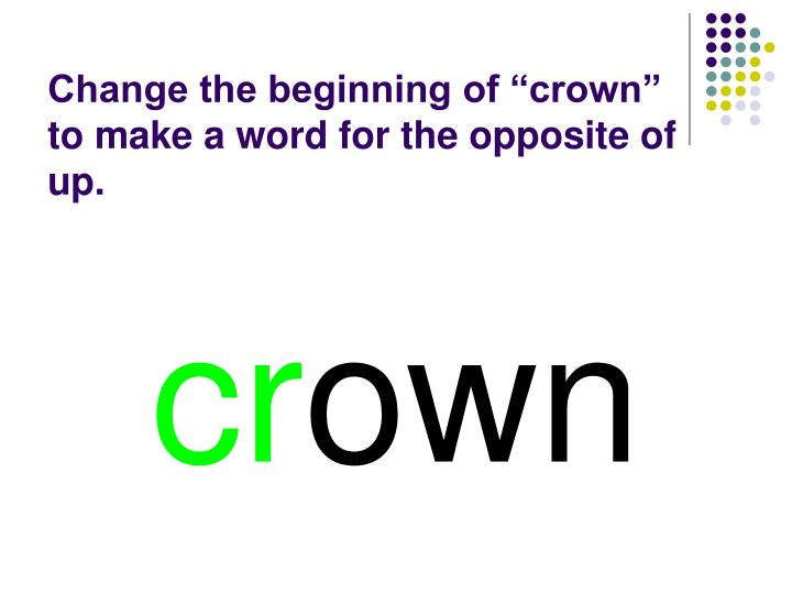 """Change the beginning of """"crown"""" to make a word for the opposite of up."""