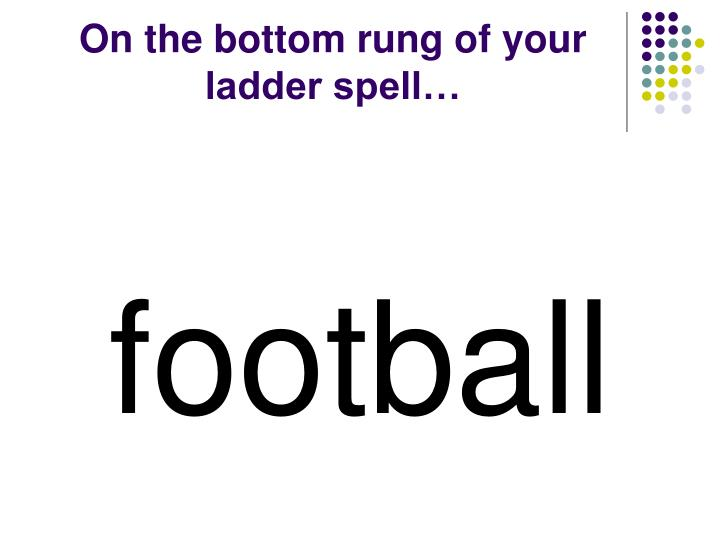 On the bottom rung of your ladder spell…