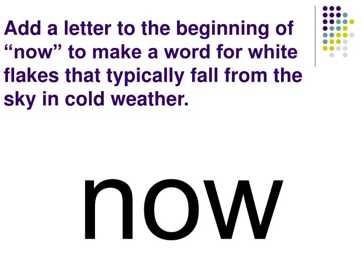"""Add a letter to the beginning of """"now"""" to make a word for white flakes that typically fall from the sky in cold weather."""
