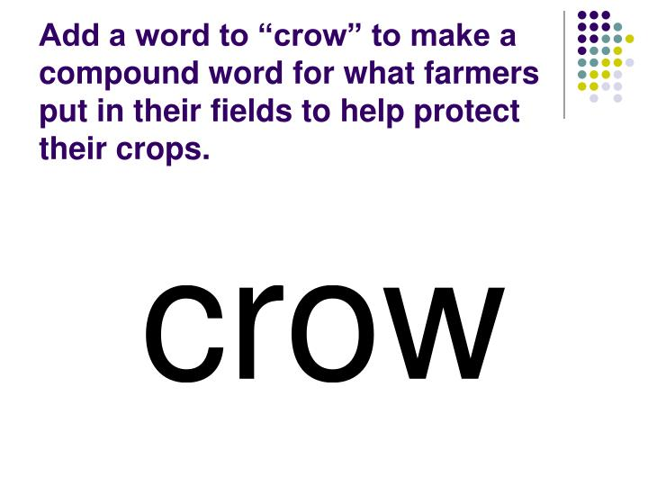 """Add a word to """"crow"""" to make a compound word for what farmers put in their fields to help protect their crops."""