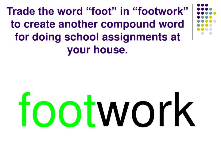 """Trade the word """"foot"""" in """"footwork"""" to create another compound word for doing school assignments at your house."""