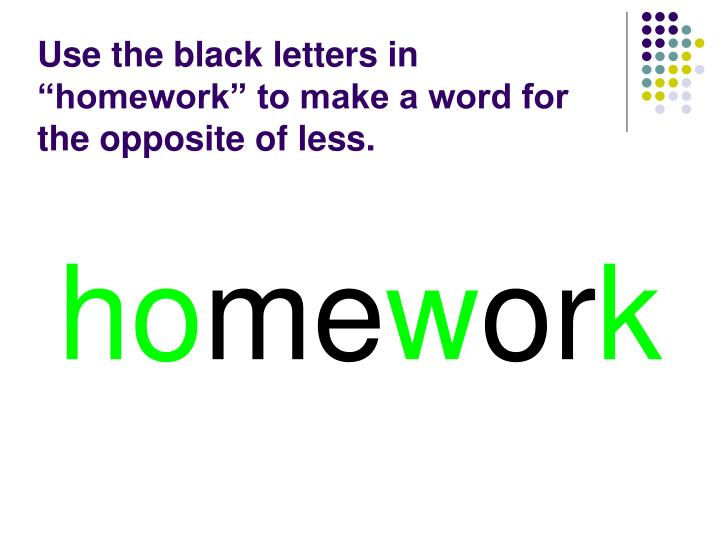 """Use the black letters in """"homework"""" to make a word for the opposite of less."""