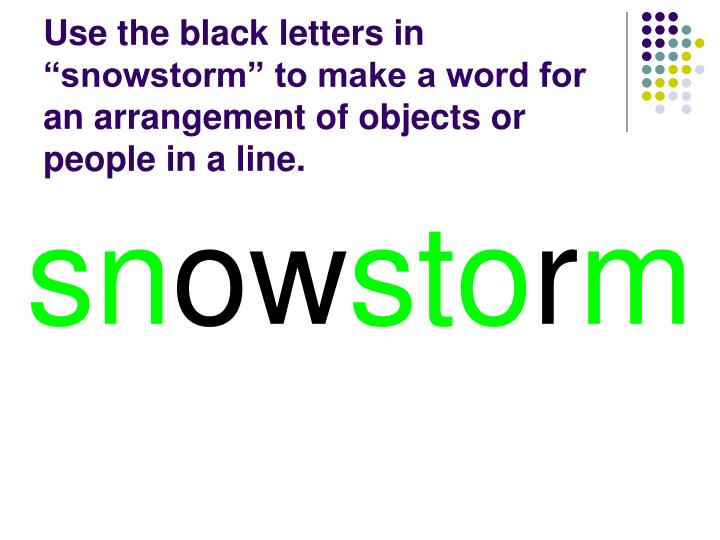 """Use the black letters in """"snowstorm"""" to make a word for an arrangement of objects or people in a line."""