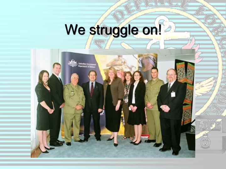 We struggle on!