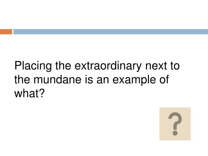 Placing the extraordinary next to the mundane is an example of what?
