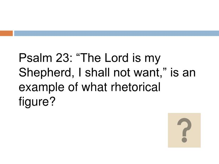 """Psalm 23: """"The Lord is my Shepherd, I shall not want,"""" is an example of what rhetorical figure?"""