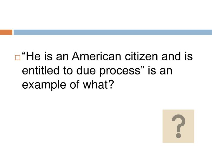 """""""He is an American citizen and is entitled to due process"""" is an example of what?"""