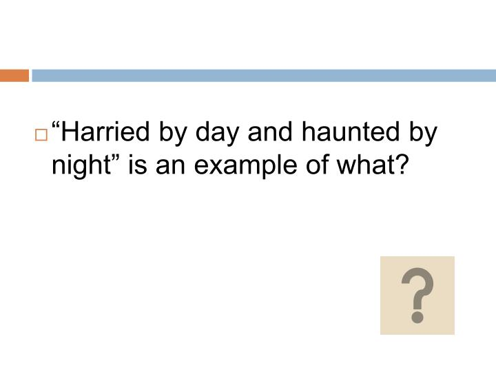 """""""Harried by day and haunted by night"""" is an example of what?"""