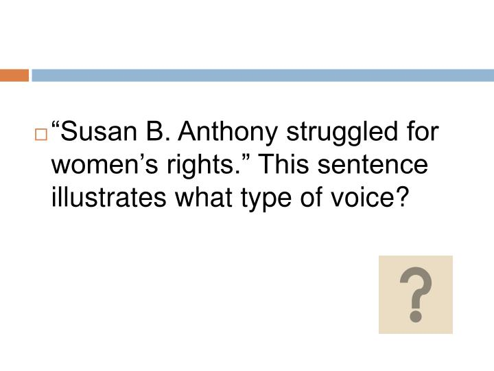 """""""Susan B. Anthony struggled for women's rights."""" This sentence illustrates what type of voice?"""