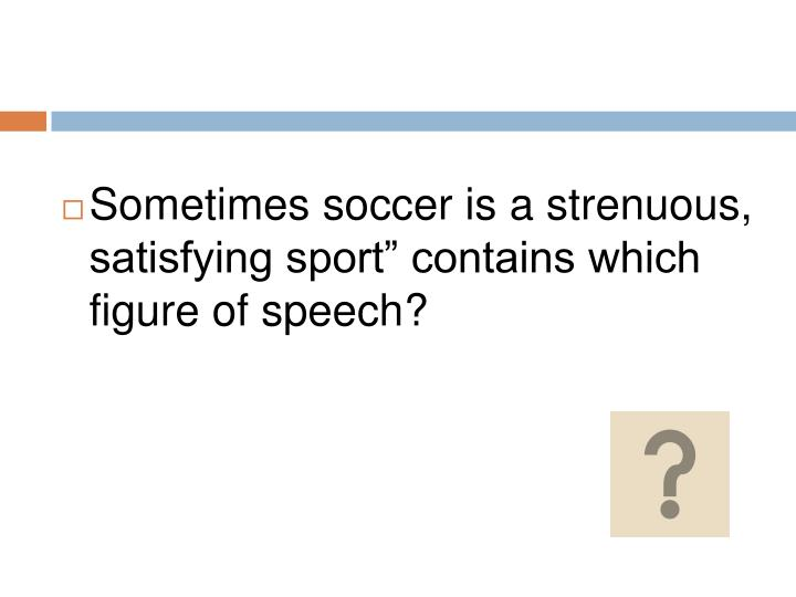 """Sometimes soccer is a strenuous, satisfying sport"""" contains which figure of speech?"""