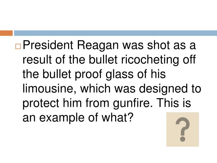 President Reagan was shot as a result of the bullet ricocheting off the bullet proof glass of his limousine, which was designed to protect him from gunfire. This is an example of what?