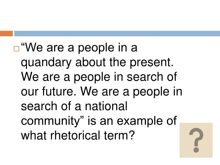 """""""We are a people in a quandary about the present. We are a people in search of our future. We are a people in search of a national community"""" is an example of what rhetorical term?"""