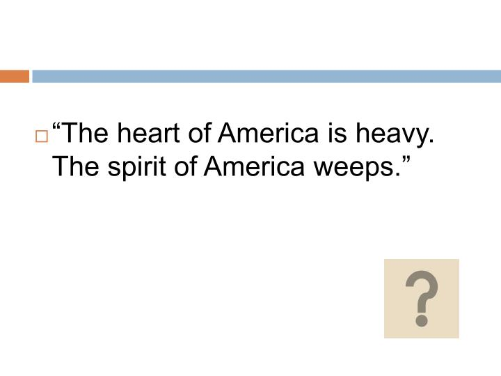 """""""The heart of America is heavy. The spirit of America weeps."""""""