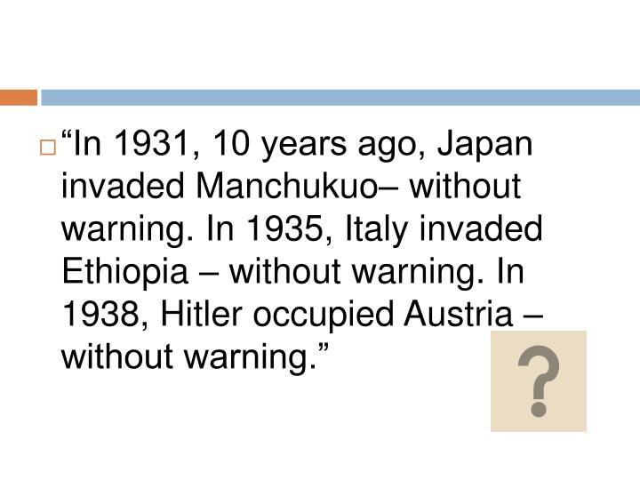 """""""In 1931, 10 years ago, Japan invaded Manchukuo– without warning. In 1935, Italy invaded Ethiopia – without warning. In 1938, Hitler occupied Austria – without warning."""""""