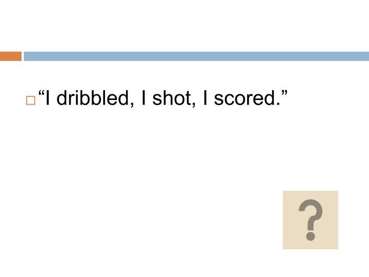 """""""I dribbled, I shot, I scored."""""""