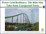 power grid resiliency the ride may take some unexpected turns