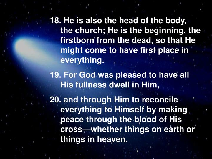 He is also the head of the body, the church; He is the beginning, the firstborn from the dead, so t...