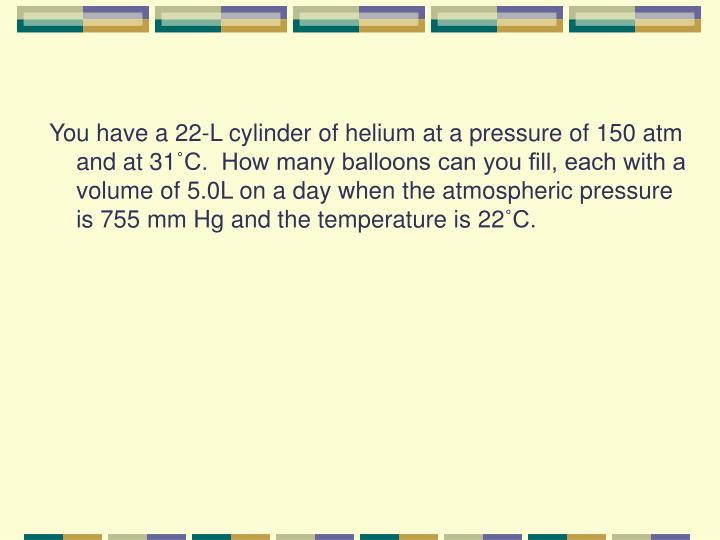 You have a 22-L cylinder of helium at a pressure of 150 atm and at 31