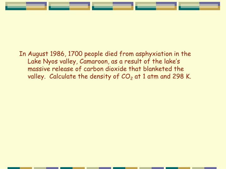 In August 1986, 1700 people died from asphyxiation in the Lake Nyos valley, Camaroon, as a result of the lake's massive release of carbon dioxide that blanketed the valley.  Calculate the density of CO