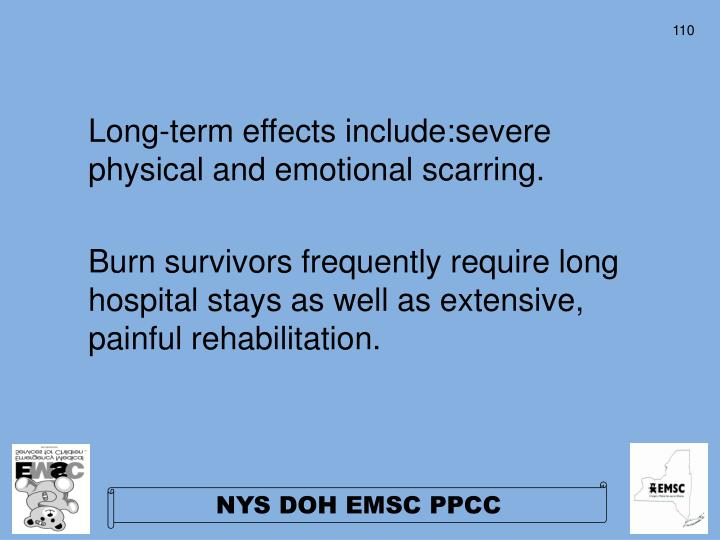 Long-term effects include:severe physical and emotional scarring.