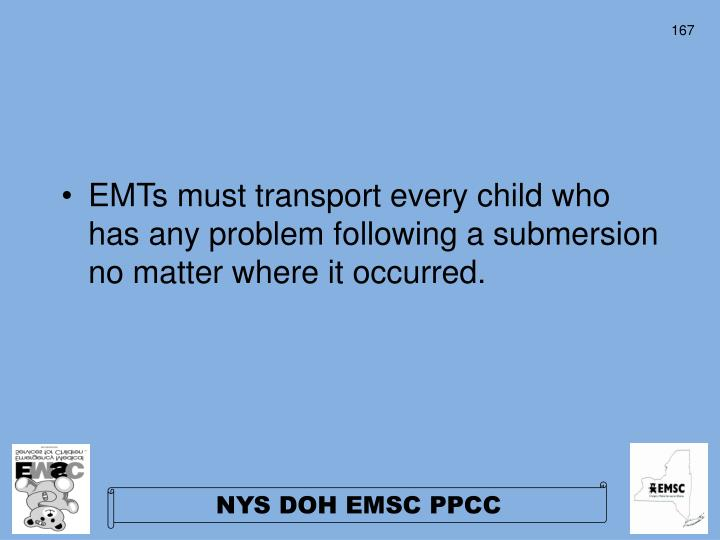EMTs must transport every child who  has any problem following a submersion no matter where it occurred.