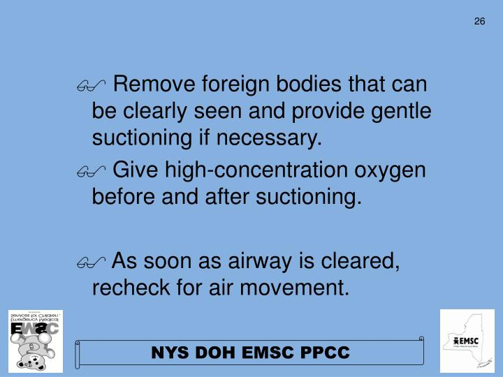 Remove foreign bodies that can be clearly seen and provide gentle suctioning if necessary.