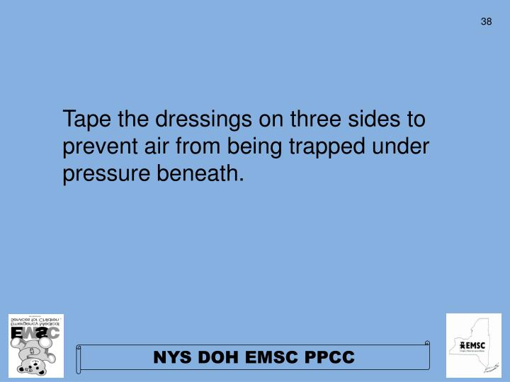 Tape the dressings on three sides to prevent air from being trapped under pressure beneath.