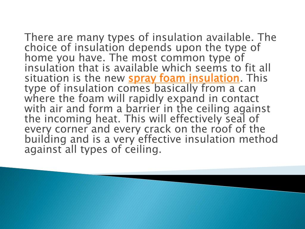 There are many types of insulation available. The choice of insulation depends upon the type of home you have. The most common type of insulation that is available which seems to fit all situation is the new