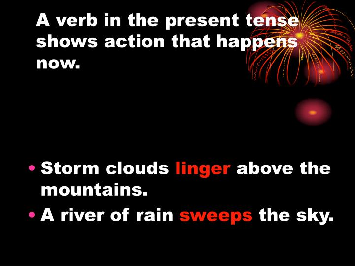 A verb in the present tense shows action that happens now