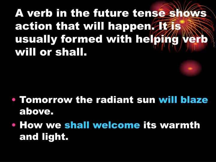 A verb in the future tense shows action that will happen. It is usually formed with helping verb will or shall.