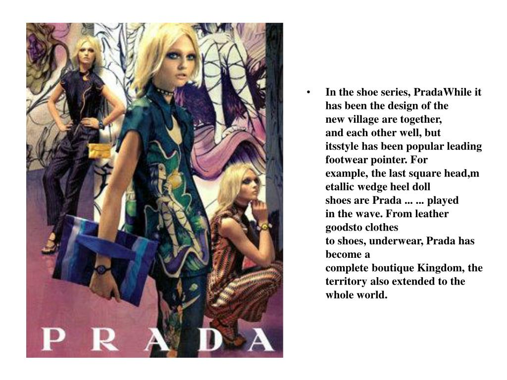 In theshoeseries, PradaWhile it has beenthe design ofthe newvillagearetogether, andeach other well, but itsstylehasbeenpopularleadingfootwearpointer.For example,thelastsquarehead,metallicwedgeheeldoll shoesarePrada... ...played inthe wave.Fromleather goodsto clothes toshoes,underwear, Pradahas becomea completeboutiqueKingdom,the territoryalsoextended tothe whole world.