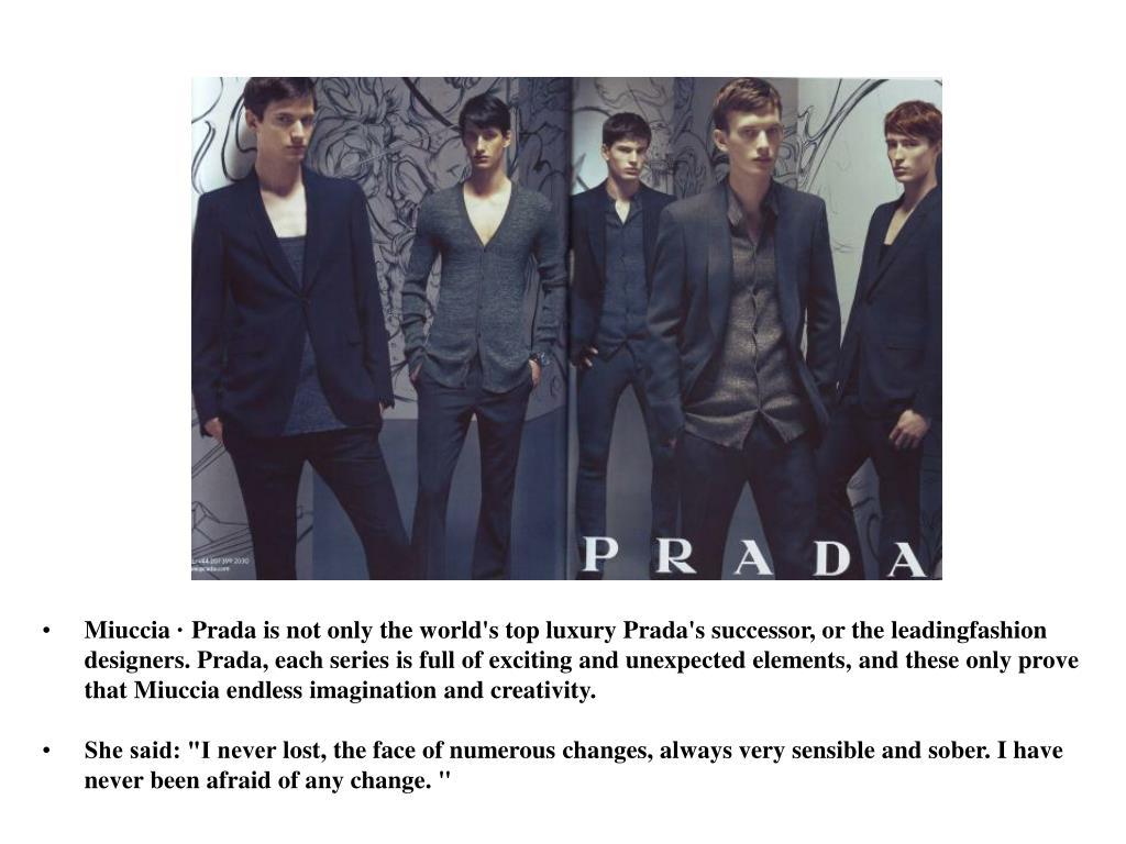 Miuccia · Pradais not onlythe world's topluxuryPrada'ssuccessor, or theleadingfashion designers.Prada,each seriesis full ofexciting andunexpectedelements, and theseonlyprove thatMiucciaendlessimagination andcreativity.