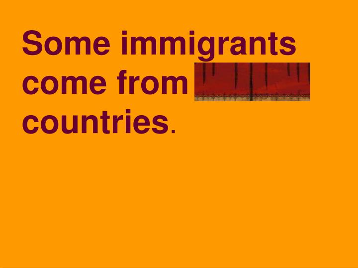 Some immigrants come from foreign countries