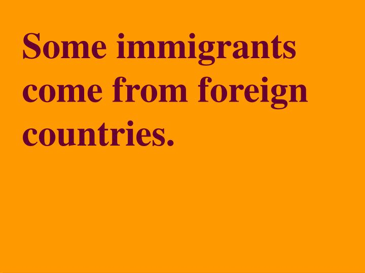 Some immigrants come from foreign countries.