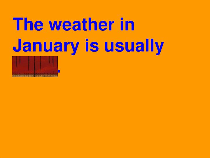 The weather in January is usually chilly.