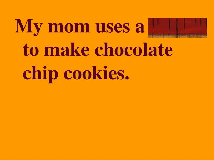 My mom uses a recipe to make chocolate chip cookies.