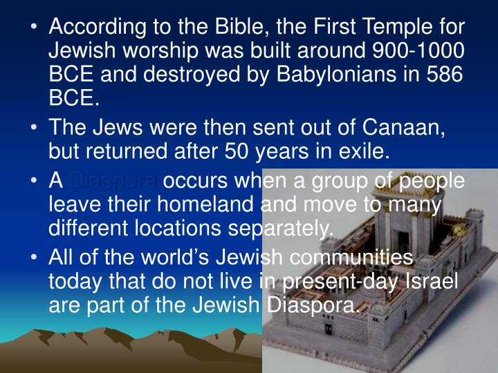 According to the Bible, the First Temple for Jewish worship was built around 900-1000 BCE and destroyed by Babylonians in 586 BCE.