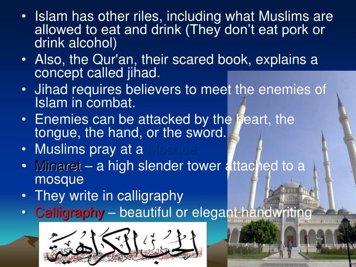 Islam has other riles, including what Muslims are allowed to eat and drink (They don't eat pork or drink alcohol)