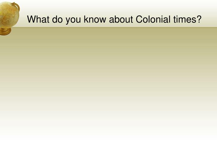 What do you know about Colonial times?