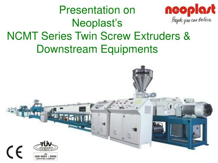 presentation on neoplast s ncmt series twin screw extruders downstream equipments
