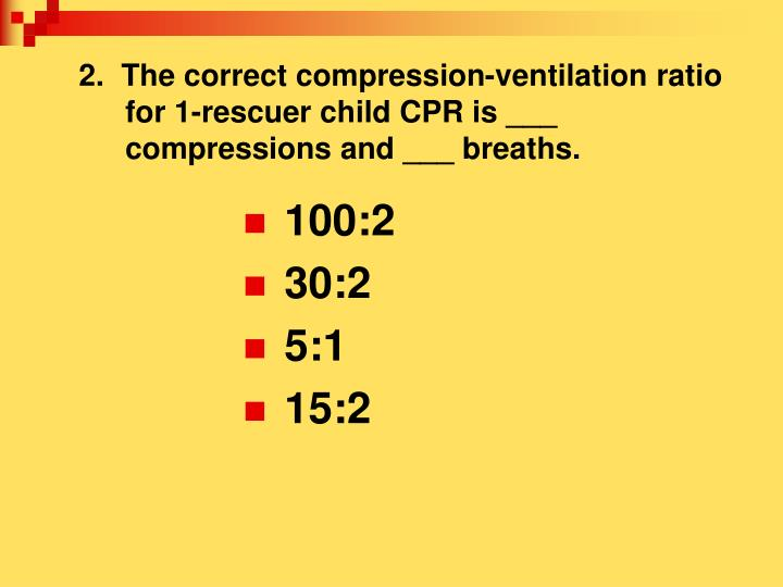 2.  The correct compression-ventilation ratio for 1-rescuer child CPR is ___ compressions and ___ breaths.