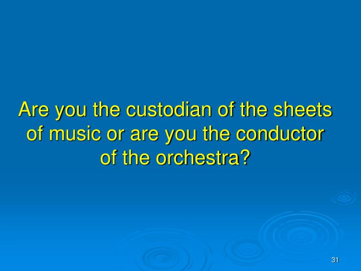 Are you the custodian of the sheets of music or are you the conductor of the orchestra?