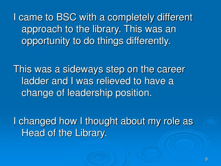 I came to BSC with a completely different approach to the library. This was an opportunity to do things differently.