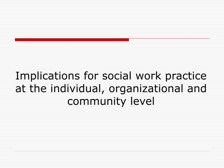 Implications for social work practice at the individual, organizational and community level
