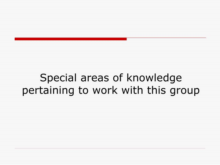 Special areas of knowledge pertaining to work with this group