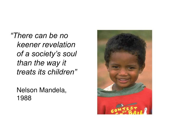 """There can be no keener revelation of a society's soul than the way it treats its children"""
