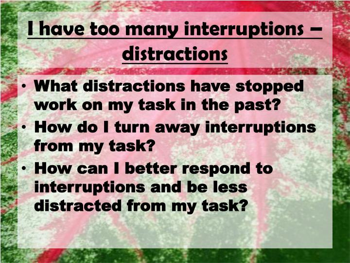 I have too many interruptions – distractions
