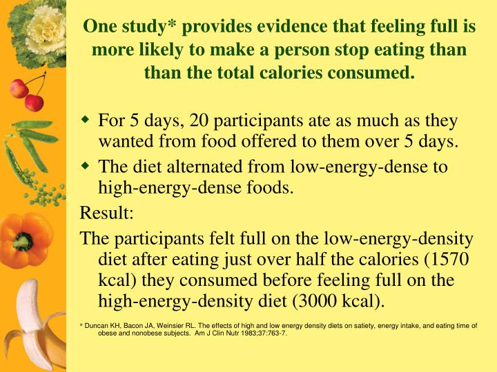 One study* provides evidence that feeling full is more likely to make a person stop eating than  than the total calories consumed.