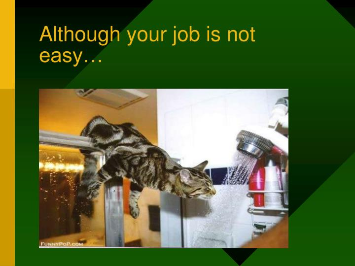 Although your job is not easy…