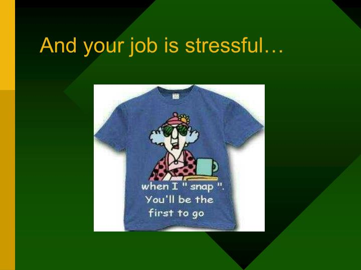 And your job is stressful…